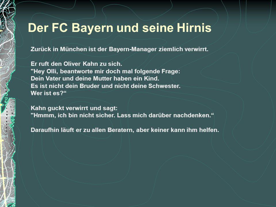 Der FC Bayern und seine Hirnis Zurück in München ist der Bayern-Manager ziemlich verwirrt. Er ruft den Oliver Kahn zu sich.