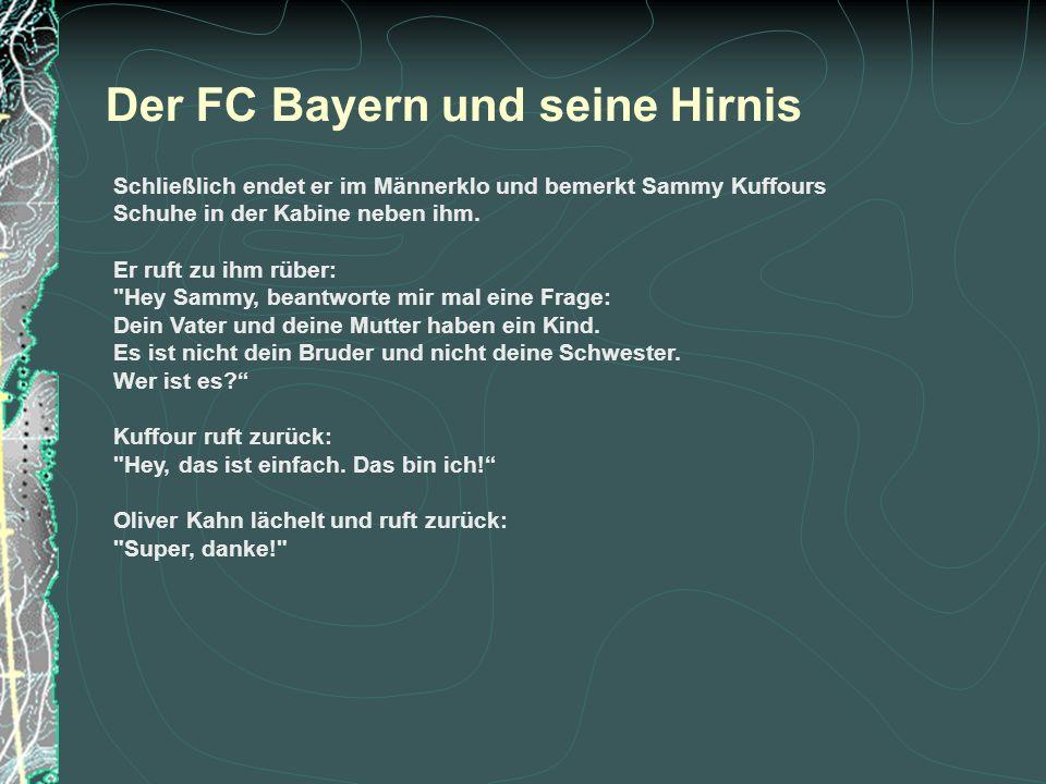 Der FC Bayern und seine Hirnis Schließlich endet er im Männerklo und bemerkt Sammy Kuffours Schuhe in der Kabine neben ihm. Er ruft zu ihm rüber: