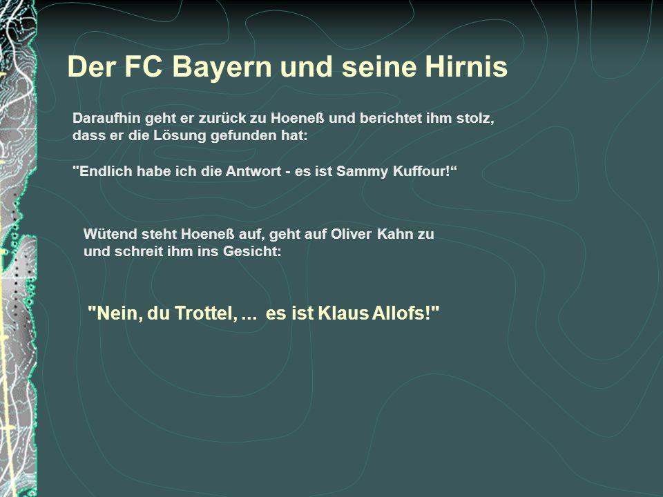 Der FC Bayern und seine Hirnis Daraufhin geht er zurück zu Hoeneß und berichtet ihm stolz, dass er die Lösung gefunden hat: Endlich habe ich die Antwort - es ist Sammy Kuffour.