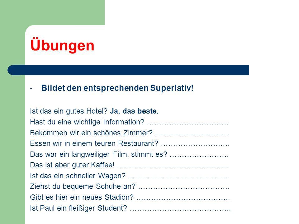 Übungen Bildet den entsprechenden Superlativ! Ist das ein gutes Hotel? Ja, das beste. Hast du eine wichtige Information? …………………………… Bekommen wir ein