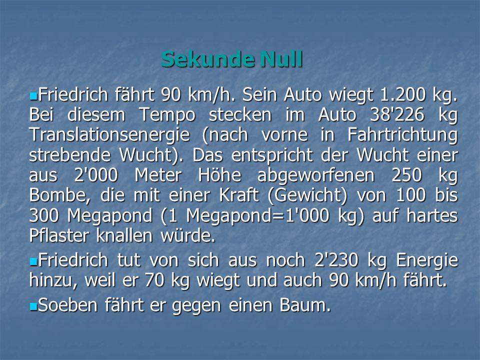 Friedrich fährt 90 km/h. Sein Auto wiegt 1.200 kg. Bei diesem Tempo stecken im Auto 38'226 kg Translationsenergie (nach vorne in Fahrtrichtung streben