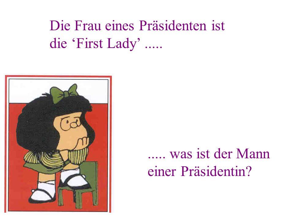 ..... was ist der Mann einer Präsidentin? Die Frau eines Präsidenten ist die First Lady.....