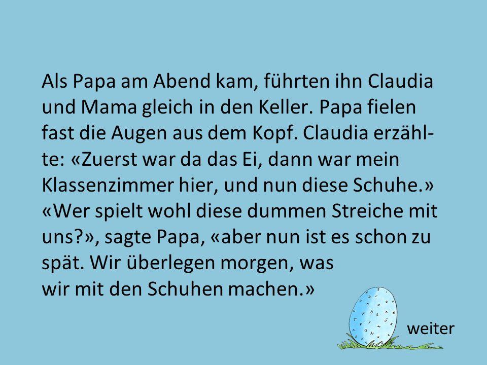 Text 23 Als Papa am Abend kam, führten ihn Claudia und Mama gleich in den Keller. Papa fielen fast die Augen aus dem Kopf. Claudia erzähl- te: «Zuerst