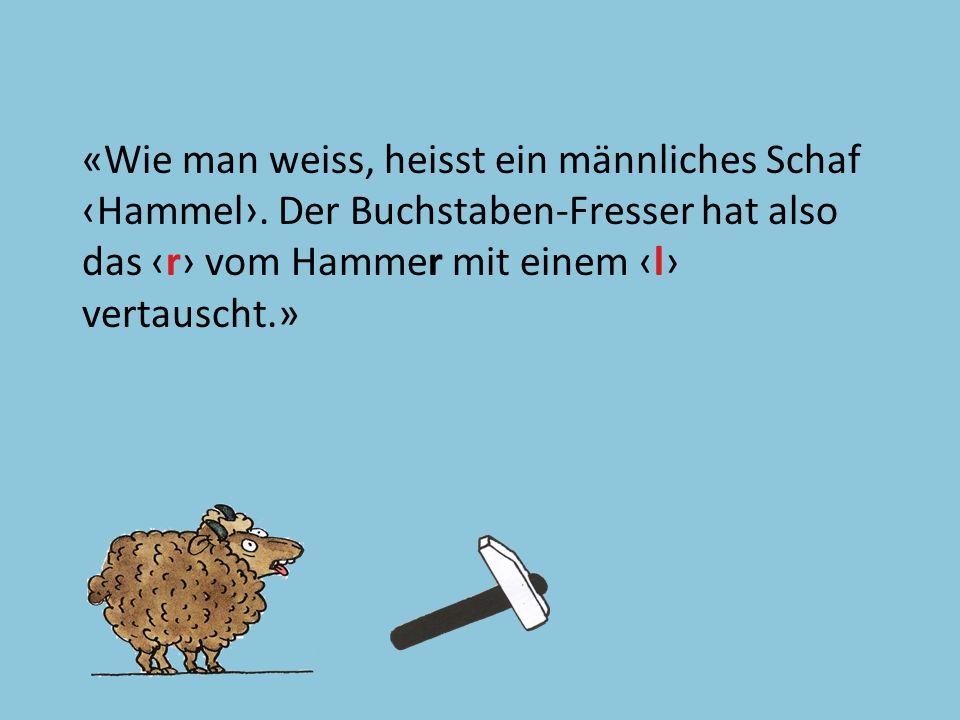 Text 43 «Wie man weiss, heisst ein männliches Schaf Hammel. Der Buchstaben-Fresser hat also das r vom Hammer mit einem l vertauscht.»