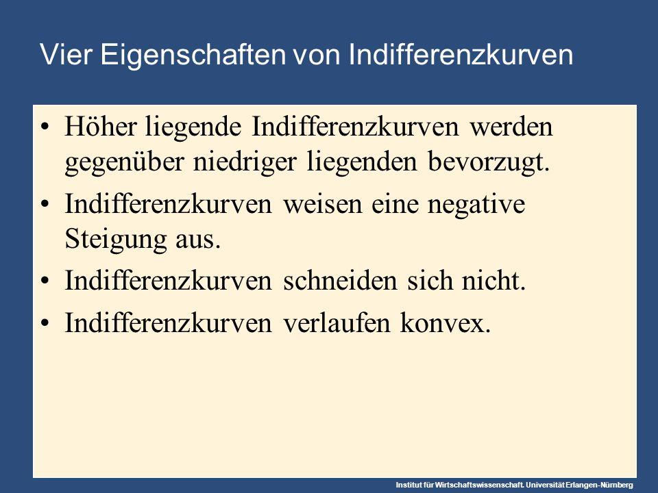 Institut für Wirtschaftswissenschaft. Universität Erlangen-Nürnberg Vier Eigenschaften von Indifferenzkurven Höher liegende Indifferenzkurven werden g