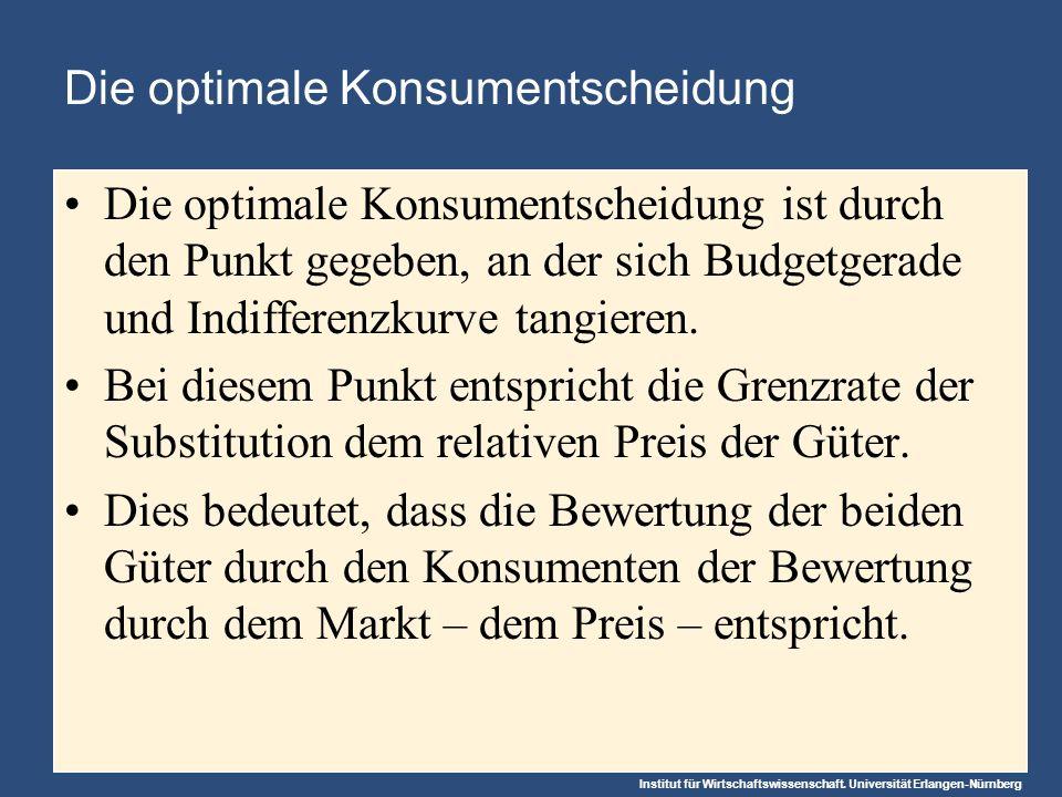 Institut für Wirtschaftswissenschaft. Universität Erlangen-Nürnberg Die optimale Konsumentscheidung Die optimale Konsumentscheidung ist durch den Punk