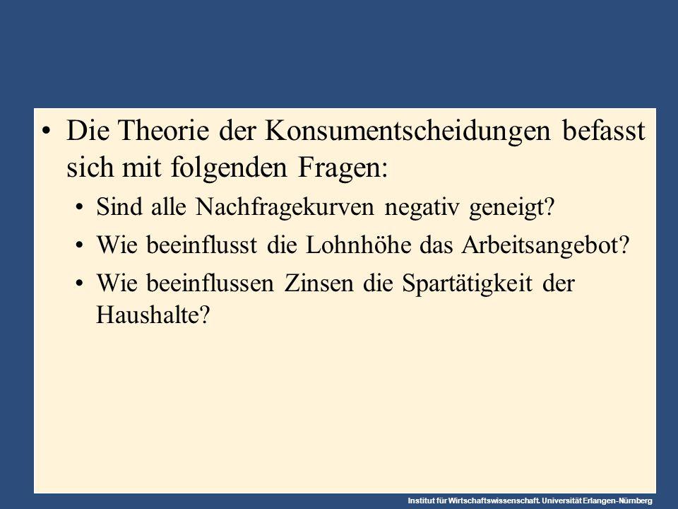 Institut für Wirtschaftswissenschaft. Universität Erlangen-Nürnberg Die Theorie der Konsumentscheidungen befasst sich mit folgenden Fragen: Sind alle