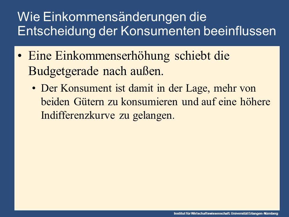 Institut für Wirtschaftswissenschaft. Universität Erlangen-Nürnberg Wie Einkommensänderungen die Entscheidung der Konsumenten beeinflussen Eine Einkom