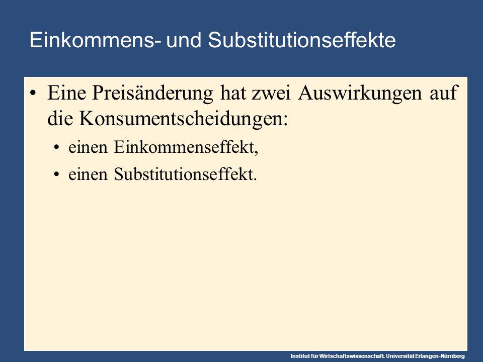 Institut für Wirtschaftswissenschaft. Universität Erlangen-Nürnberg Einkommens- und Substitutionseffekte Eine Preisänderung hat zwei Auswirkungen auf