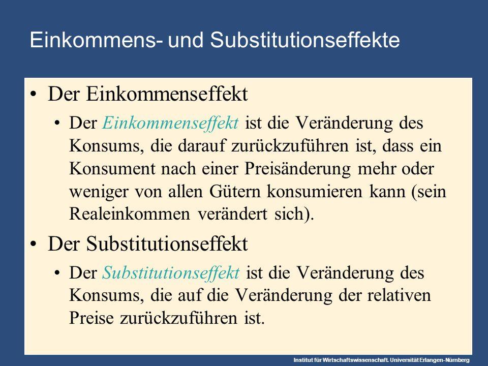 Institut für Wirtschaftswissenschaft. Universität Erlangen-Nürnberg Einkommens- und Substitutionseffekte Der Einkommenseffekt Der Einkommenseffekt ist