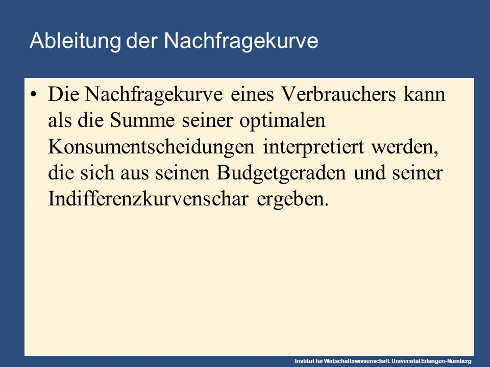 Institut für Wirtschaftswissenschaft. Universität Erlangen-Nürnberg Ableitung der Nachfragekurve Die Nachfragekurve eines Verbrauchers kann als die Su