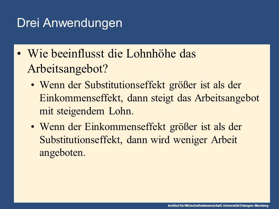 Institut für Wirtschaftswissenschaft. Universität Erlangen-Nürnberg Drei Anwendungen Wie beeinflusst die Lohnhöhe das Arbeitsangebot? Wenn der Substit
