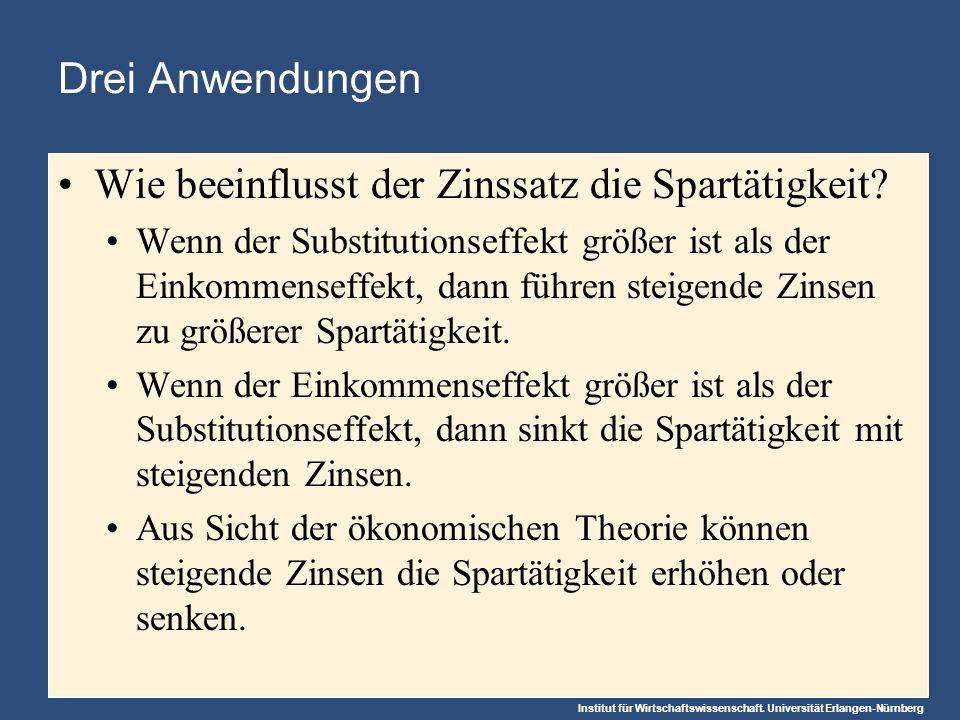 Institut für Wirtschaftswissenschaft. Universität Erlangen-Nürnberg Drei Anwendungen Wie beeinflusst der Zinssatz die Spartätigkeit? Wenn der Substitu