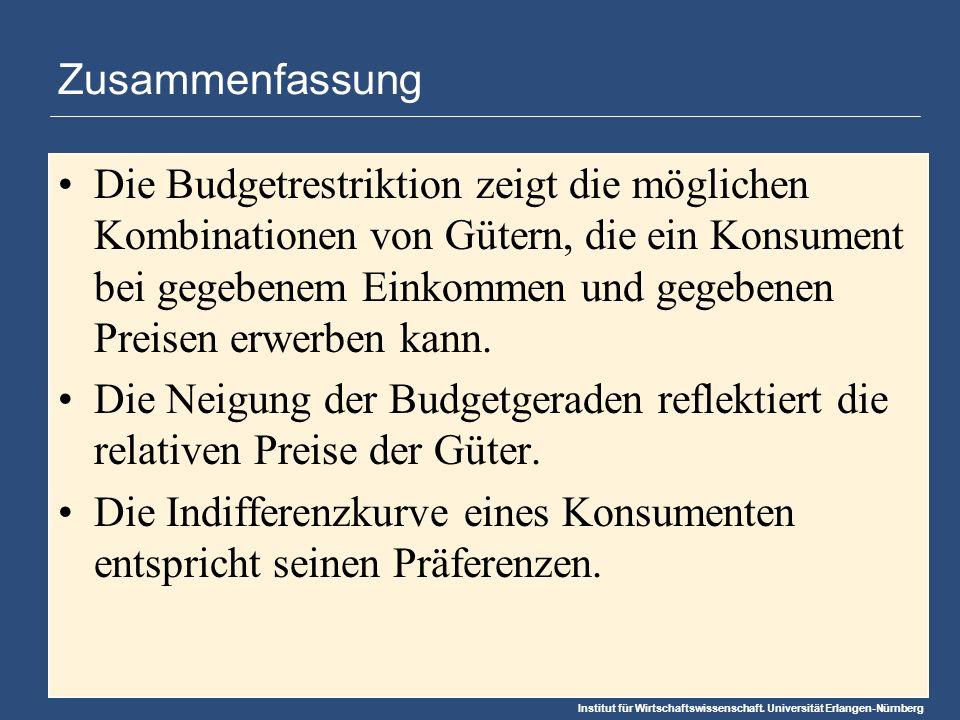 Institut für Wirtschaftswissenschaft. Universität Erlangen-Nürnberg Zusammenfassung Die Budgetrestriktion zeigt die möglichen Kombinationen von Gütern