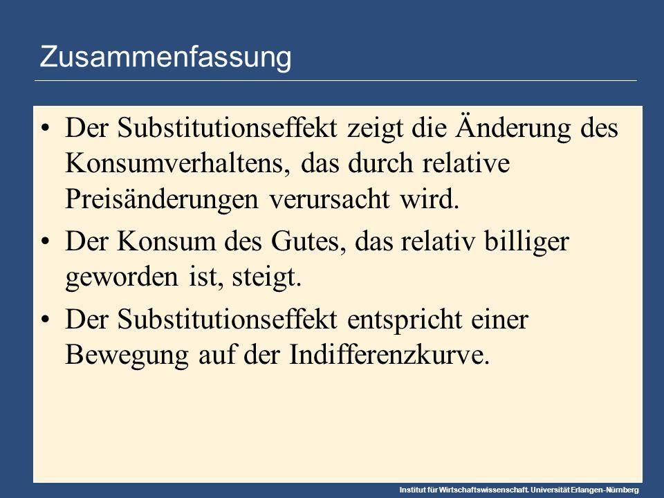Institut für Wirtschaftswissenschaft. Universität Erlangen-Nürnberg Zusammenfassung Der Substitutionseffekt zeigt die Änderung des Konsumverhaltens, d