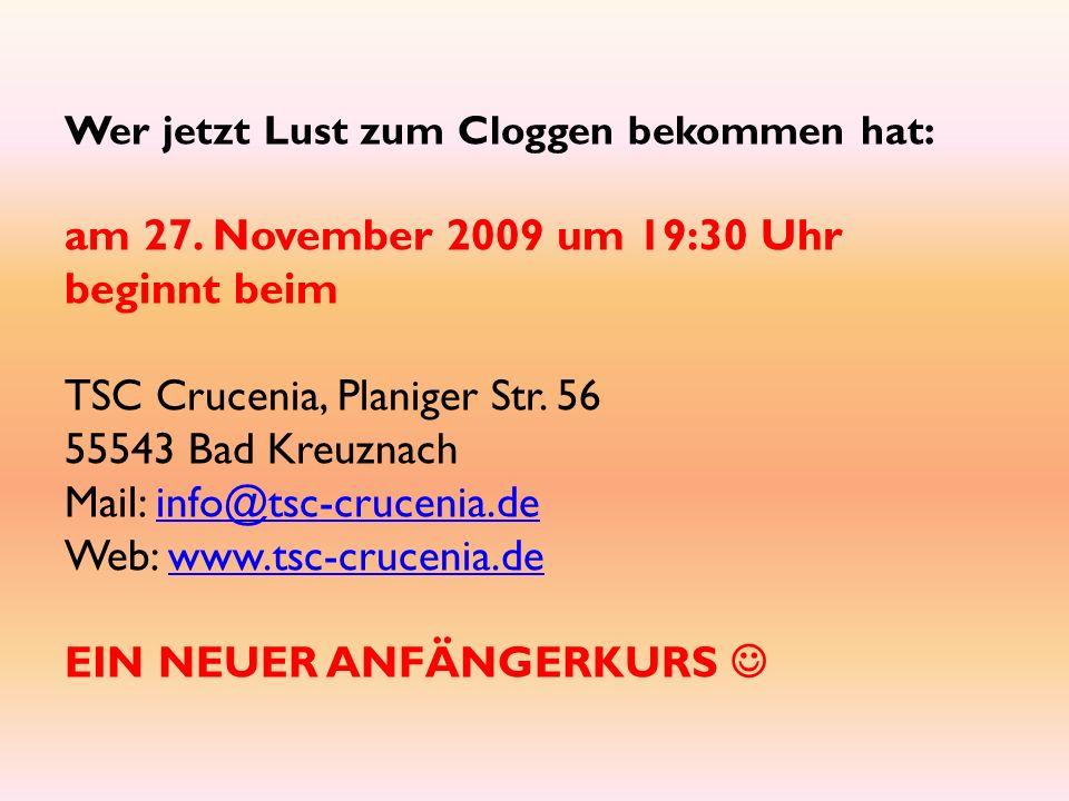 Wer jetzt Lust zum Cloggen bekommen hat: am 27. November 2009 um 19:30 Uhr beginnt beim TSC Crucenia, Planiger Str. 56 55543 Bad Kreuznach Mail: info@