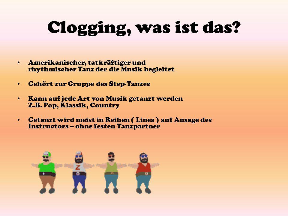 Clogging, was ist das? Amerikanischer, tatkräftiger und rhythmischer Tanz der die Musik begleitet Gehört zur Gruppe des Step-Tanzes Kann auf jede Art
