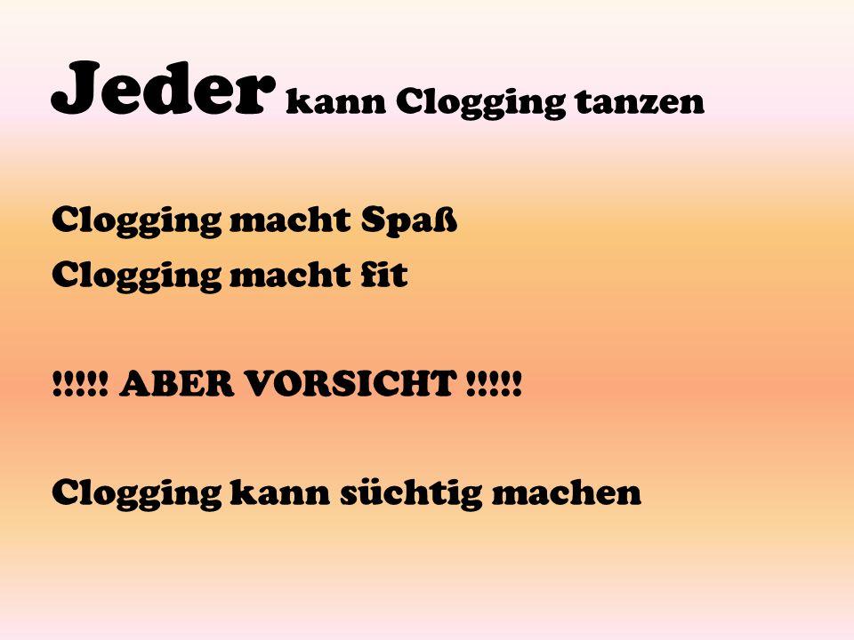 Jeder kann Clogging tanzen Clogging macht Spaß Clogging macht fit !!!!! ABER VORSICHT !!!!! Clogging kann süchtig machen