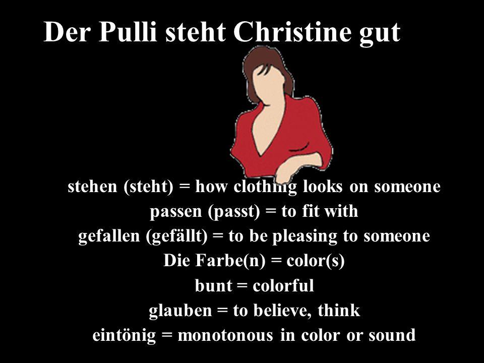 stehen = how clothing ______ gefallen (gefällt) = to be _________ Die Farbe(n) = _________ Bunt = __________ Eintönig = ___________ Der Pulli steht Christine gut.