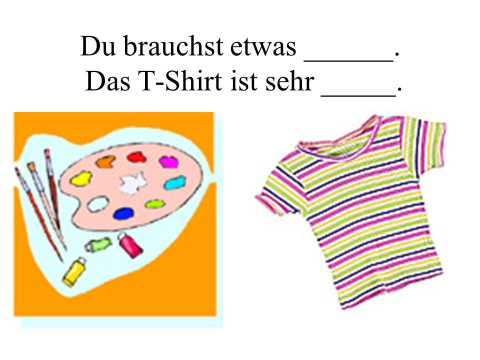 Du brauchst etwas ______. Das T-Shirt ist sehr _____.