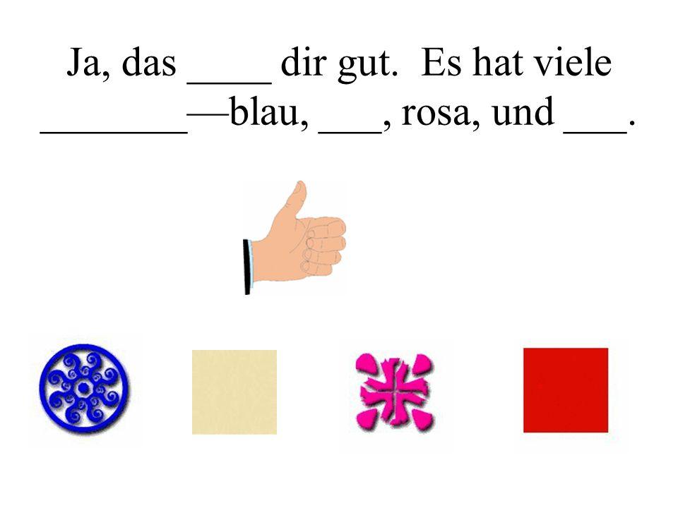 Ja, das ____ dir gut. Es hat viele _______blau, ___, rosa, und ___.