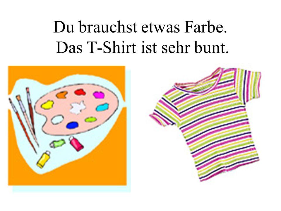 Du brauchst etwas Farbe. Das T-Shirt ist sehr bunt.