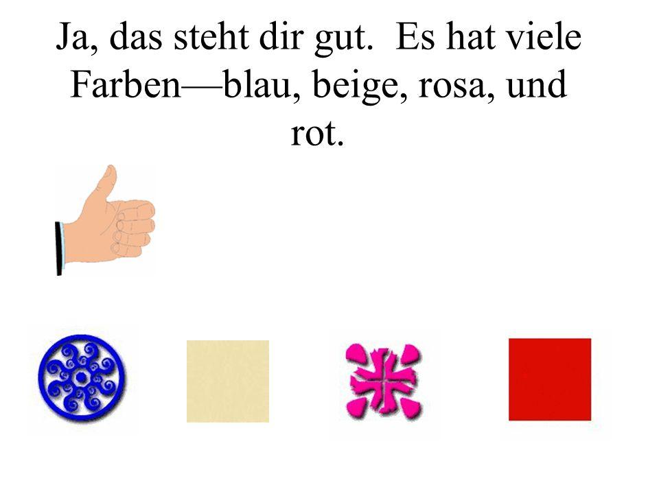 Ja, das steht dir gut. Es hat viele Farbenblau, beige, rosa, und rot.