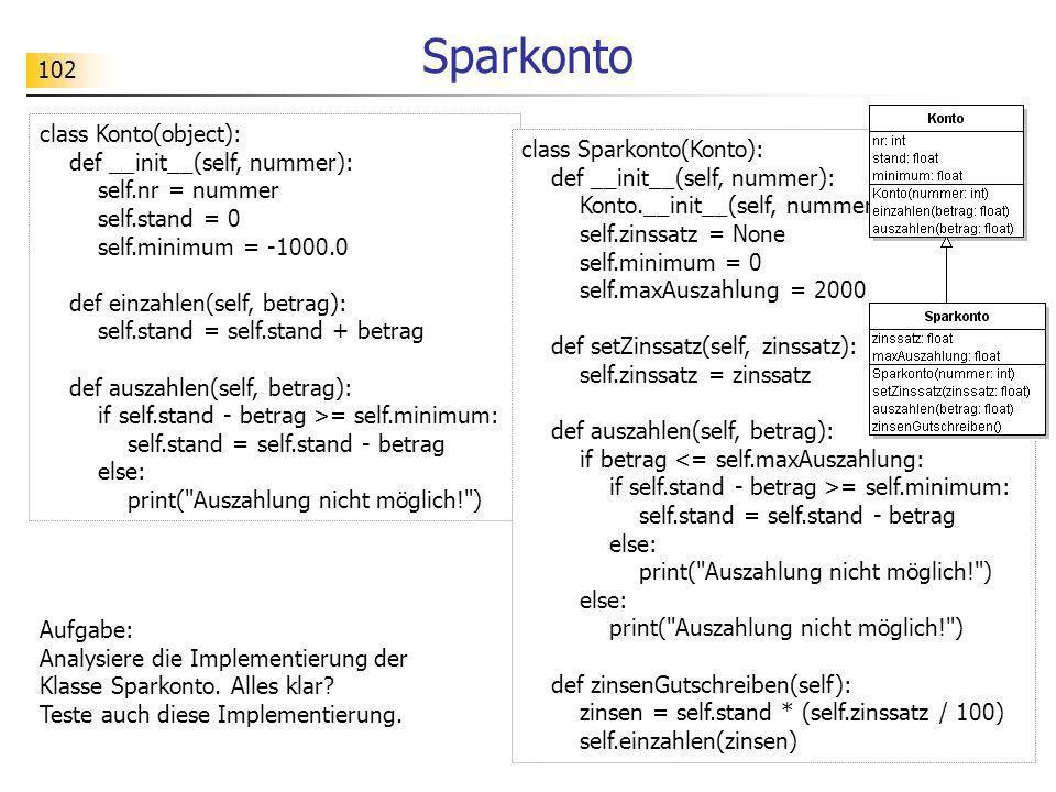 102 Sparkonto Aufgabe: Analysiere die Implementierung der Klasse Sparkonto. Alles klar? Teste auch diese Implementierung. class Konto(object): def __i
