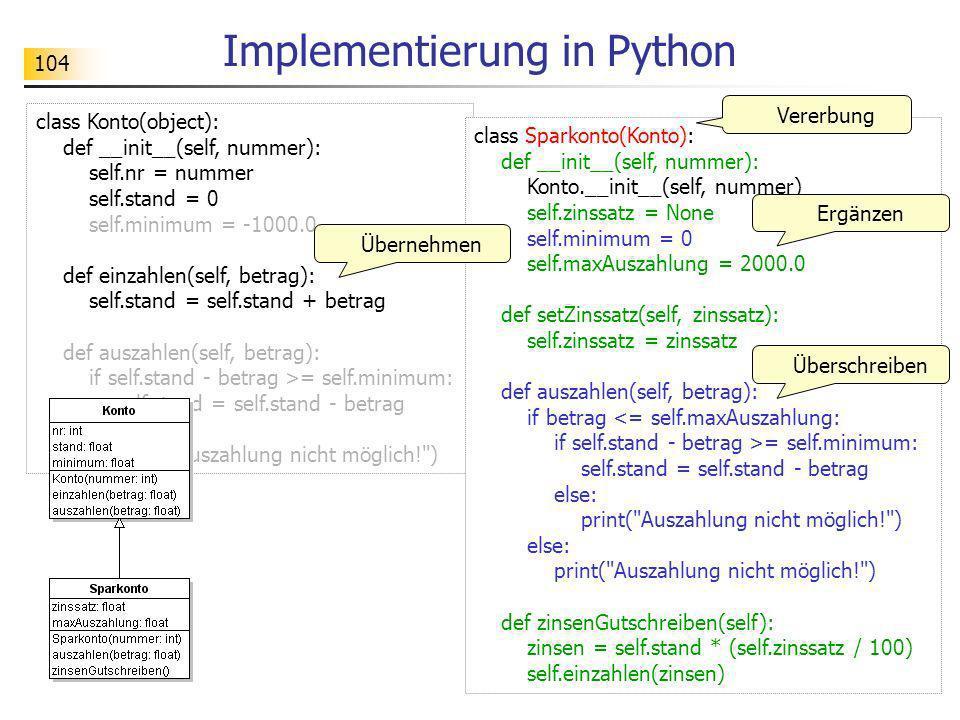 104 Implementierung in Python class Konto(object): def __init__(self, nummer): self.nr = nummer self.stand = 0 self.minimum = -1000.0 def einzahlen(se