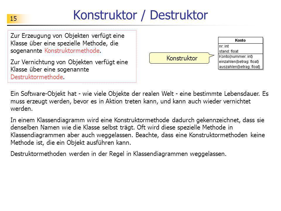 15 Konstruktor / Destruktor Zur Erzeugung von Objekten verfügt eine Klasse über eine spezielle Methode, die sogenannte Konstruktormethode. Zur Vernich