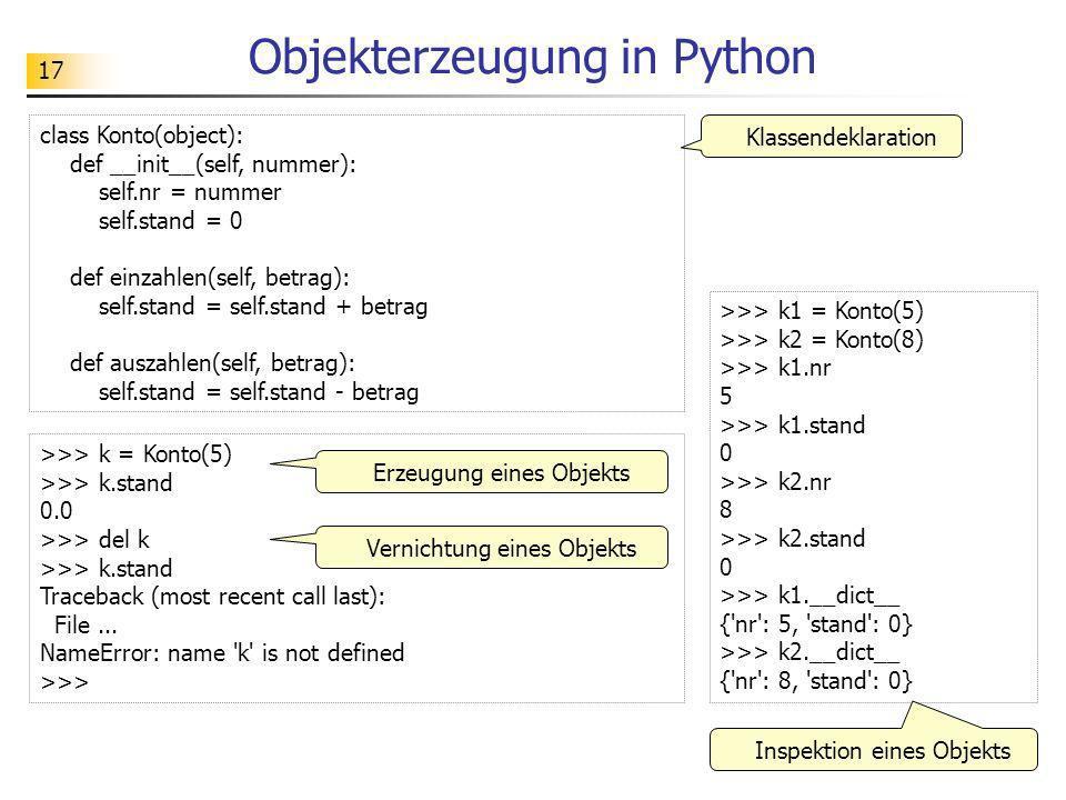 17 Objekterzeugung in Python class Konto(object): def __init__(self, nummer): self.nr = nummer self.stand = 0 def einzahlen(self, betrag): self.stand