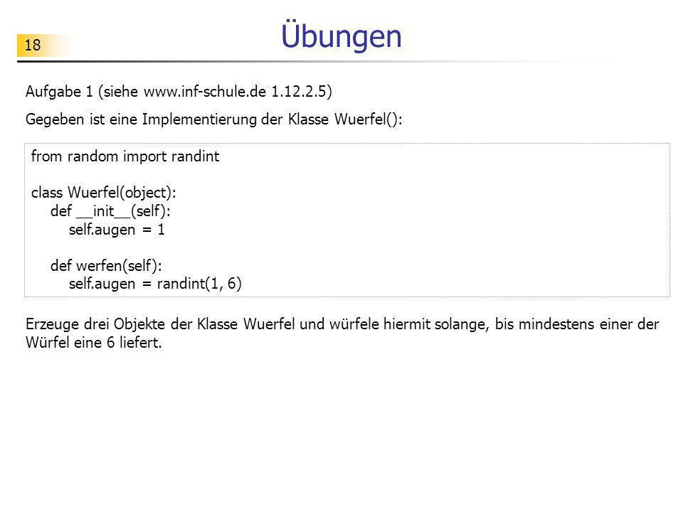 18 Übungen Aufgabe 1 (siehe www.inf-schule.de 1.12.2.5) Gegeben ist eine Implementierung der Klasse Wuerfel(): from random import randint class Wuerfe