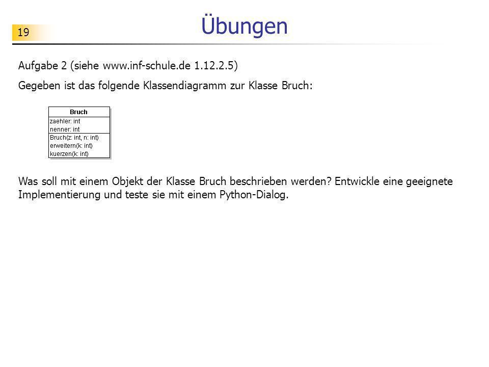 19 Übungen Aufgabe 2 (siehe www.inf-schule.de 1.12.2.5) Gegeben ist das folgende Klassendiagramm zur Klasse Bruch: Was soll mit einem Objekt der Klass