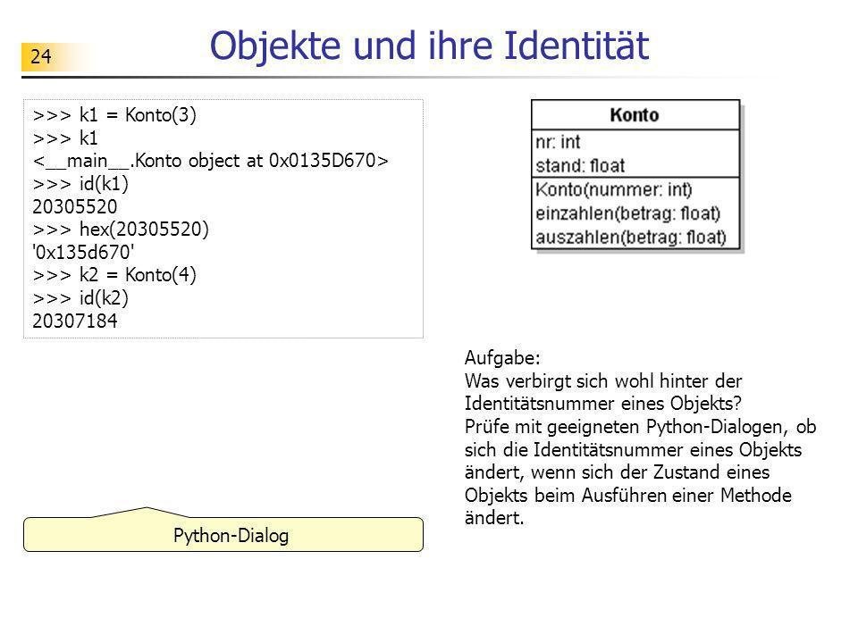 24 Objekte und ihre Identität Python-Dialog Aufgabe: Was verbirgt sich wohl hinter der Identitätsnummer eines Objekts? Prüfe mit geeigneten Python-Dia