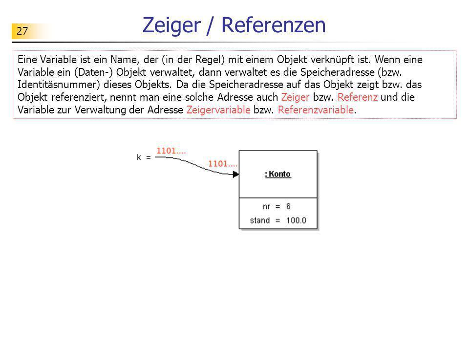 27 Zeiger / Referenzen Eine Variable ist ein Name, der (in der Regel) mit einem Objekt verknüpft ist. Wenn eine Variable ein (Daten-) Objekt verwaltet