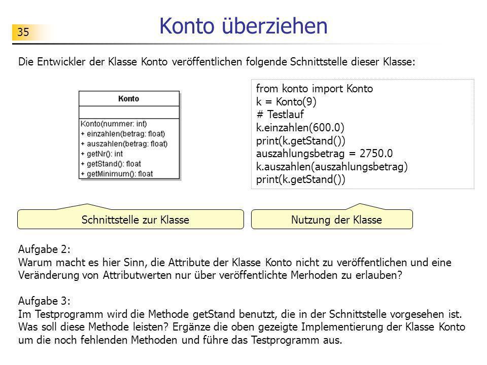 35 Konto überziehen from konto import Konto k = Konto(9) # Testlauf k.einzahlen(600.0) print(k.getStand()) auszahlungsbetrag = 2750.0 k.auszahlen(ausz
