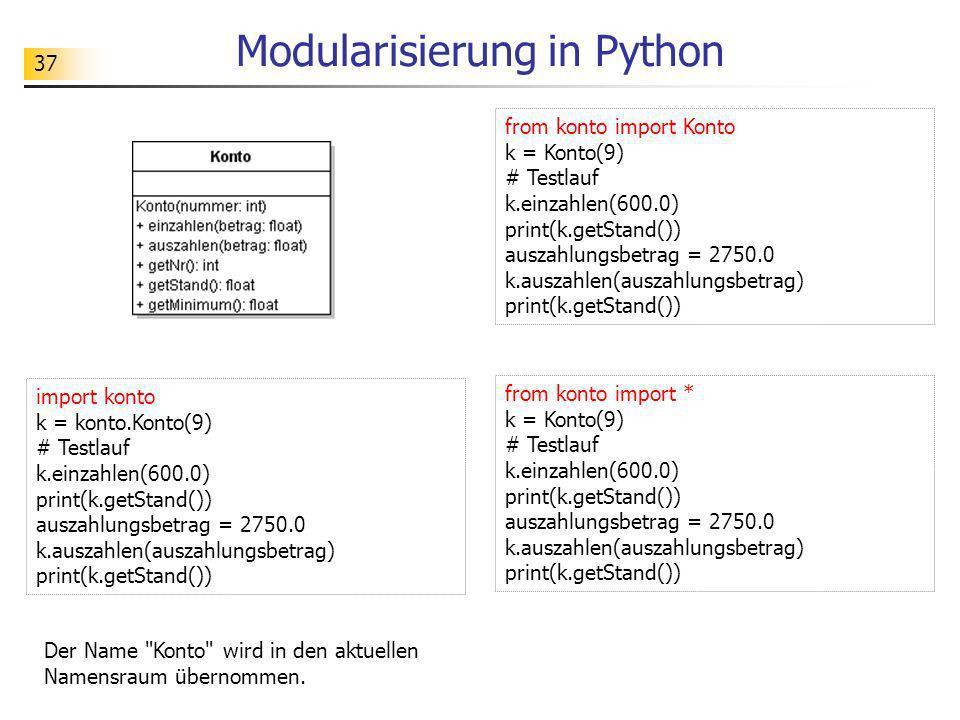 37 Modularisierung in Python from konto import Konto k = Konto(9) # Testlauf k.einzahlen(600.0) print(k.getStand()) auszahlungsbetrag = 2750.0 k.ausza