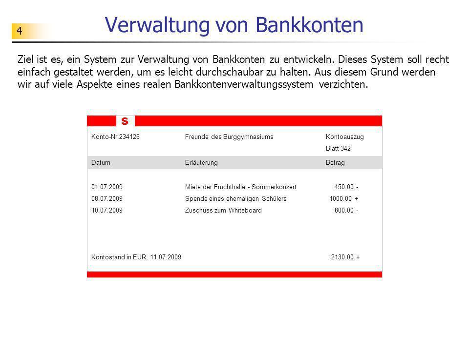 4 Verwaltung von Bankkonten Ziel ist es, ein System zur Verwaltung von Bankkonten zu entwickeln. Dieses System soll recht einfach gestaltet werden, um