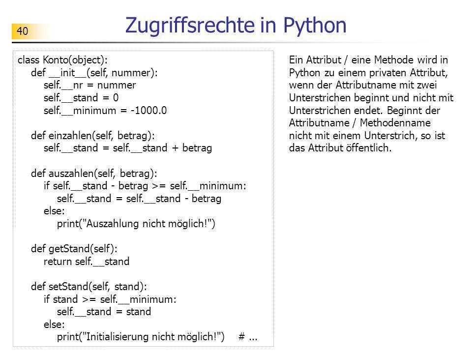 40 Zugriffsrechte in Python Ein Attribut / eine Methode wird in Python zu einem privaten Attribut, wenn der Attributname mit zwei Unterstrichen beginn
