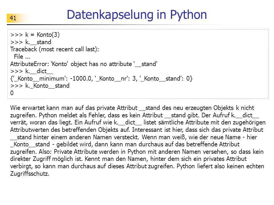 41 Datenkapselung in Python Wie erwartet kann man auf das private Attribut __stand des neu erzeugten Objekts k nicht zugreifen. Python meldet als Fehl