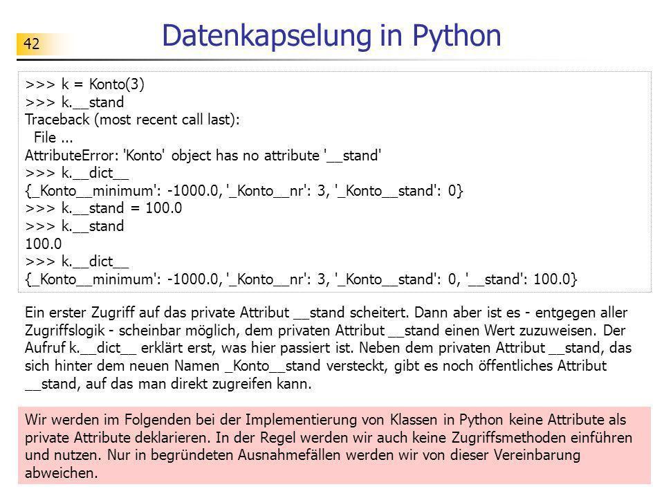 42 Datenkapselung in Python Ein erster Zugriff auf das private Attribut __stand scheitert. Dann aber ist es - entgegen aller Zugriffslogik - scheinbar