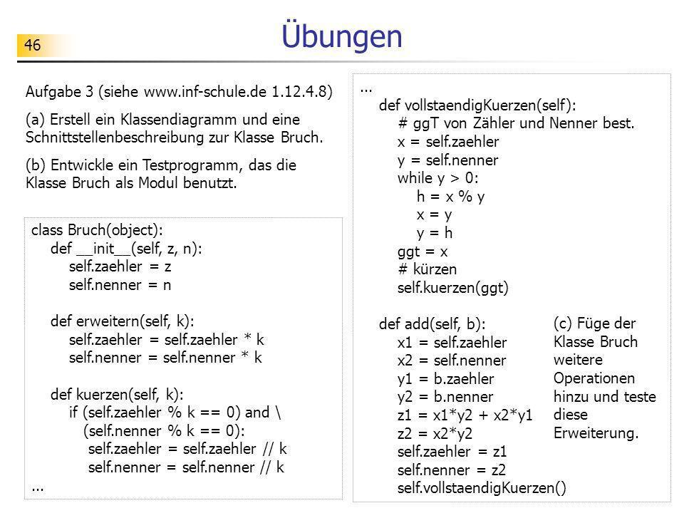 46 Übungen Aufgabe 3 (siehe www.inf-schule.de 1.12.4.8) (a) Erstell ein Klassendiagramm und eine Schnittstellenbeschreibung zur Klasse Bruch. (b) Entw