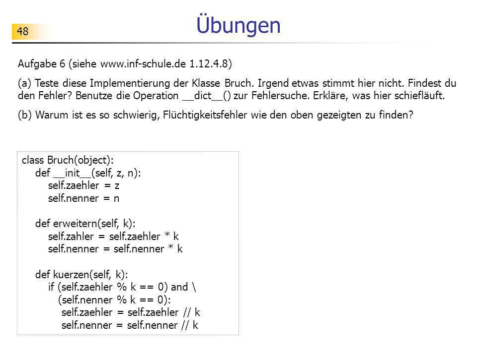 48 Übungen Aufgabe 6 (siehe www.inf-schule.de 1.12.4.8) (a) Teste diese Implementierung der Klasse Bruch. Irgend etwas stimmt hier nicht. Findest du d