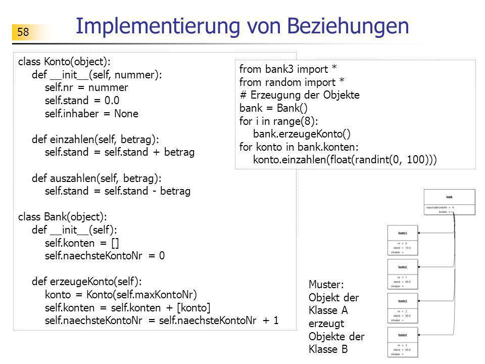 58 Implementierung von Beziehungen Muster: Objekt der Klasse A erzeugt Objekte der Klasse B class Konto(object): def __init__(self, nummer): self.nr =