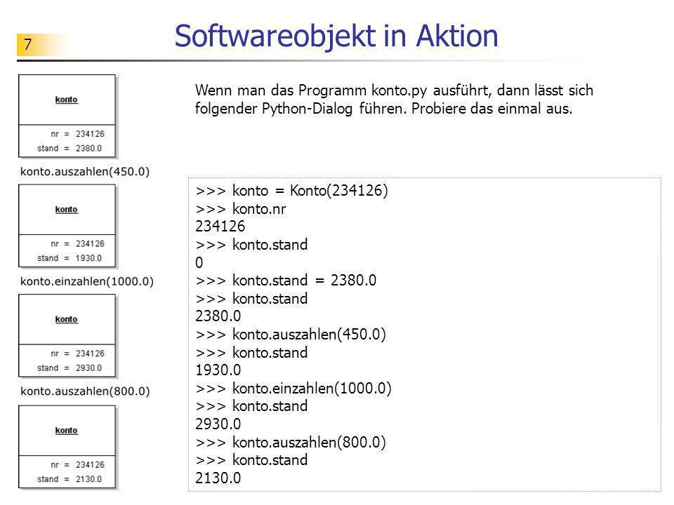 7 Softwareobjekt in Aktion >>> konto = Konto(234126) >>> konto.nr 234126 >>> konto.stand 0 >>> konto.stand = 2380.0 >>> konto.stand 2380.0 >>> konto.a