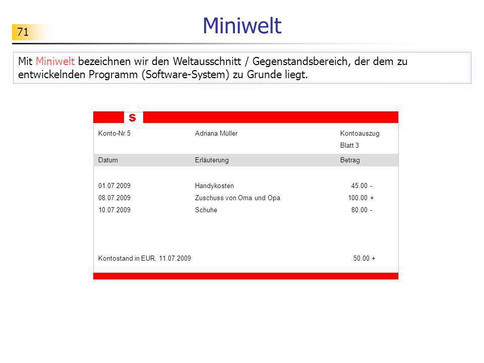 71 Miniwelt Mit Miniwelt bezeichnen wir den Weltausschnitt / Gegenstandsbereich, der dem zu entwickelnden Programm (Software-System) zu Grunde liegt.
