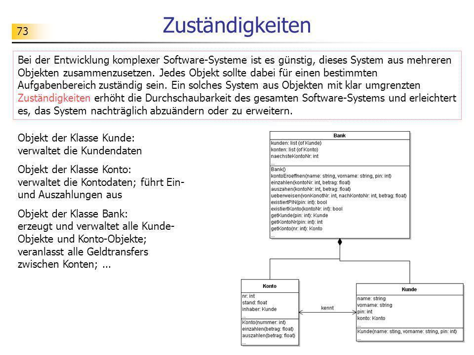 73 Zuständigkeiten Bei der Entwicklung komplexer Software-Systeme ist es günstig, dieses System aus mehreren Objekten zusammenzusetzen. Jedes Objekt s