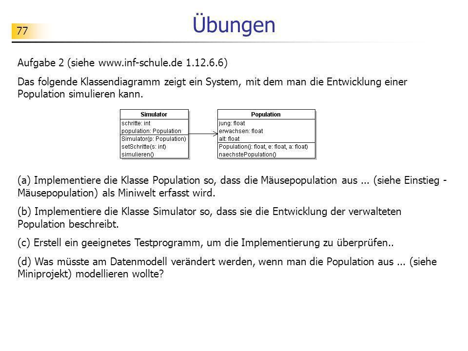 77 Übungen Aufgabe 2 (siehe www.inf-schule.de 1.12.6.6) Das folgende Klassendiagramm zeigt ein System, mit dem man die Entwicklung einer Population si