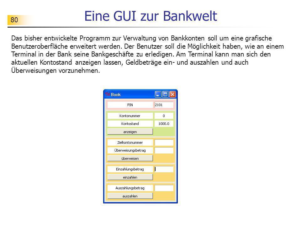 80 Eine GUI zur Bankwelt Das bisher entwickelte Programm zur Verwaltung von Bankkonten soll um eine grafische Benutzeroberfläche erweitert werden. Der