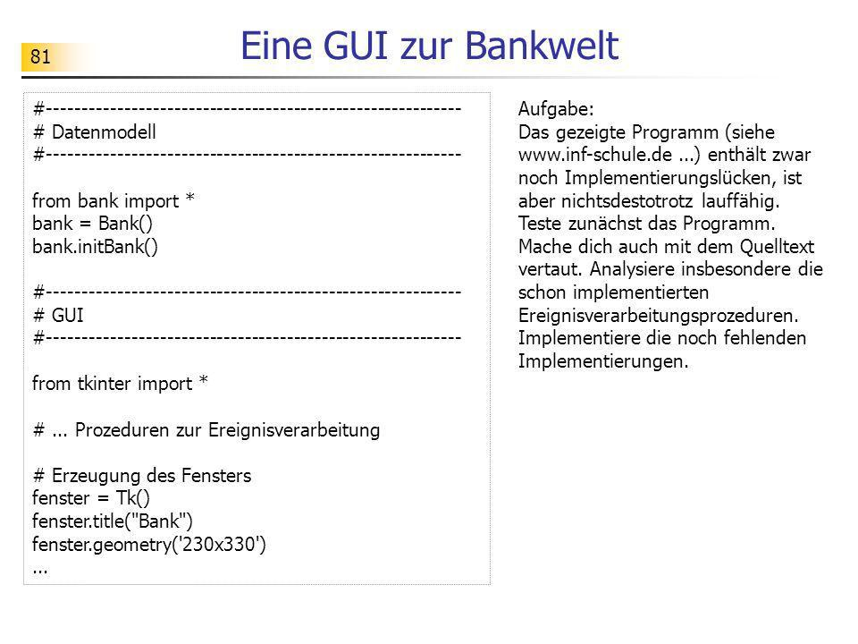 82 Eine GUI zur Bankwelt from tkinter import * class GUIBank(object): def __init__(self, bank): # Referenzattribute zum Datenmodell self.bank = bank # Erzeugung des Fensters self.fenster = Tk() self.fenster.title( Bank ) self.fenster.geometry( 230x330 ) # Rahmen PIN self.rahmenPIN = Frame(master=self.fenster, background= #FFCFC9 ) self.rahmenPIN.place(x=5, y=5, width=220, height=30) # Label mit Aufschrift PIN self.labelPIN = Label(master=self.rahmenPIN, background= white , text= PIN ) self.labelPIN.place(x=5, y=5, width=145, height=20) # Entry für die PIN self.entryPIN = Entry(master=self.rahmenPIN) self.entryPIN.place(x=155, y=5, width=60, height=20)...